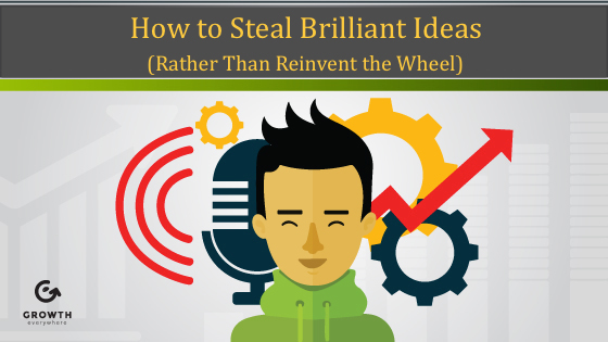How to Steal Brilliant Ideas (Rather Than Reinvent the Wheel)