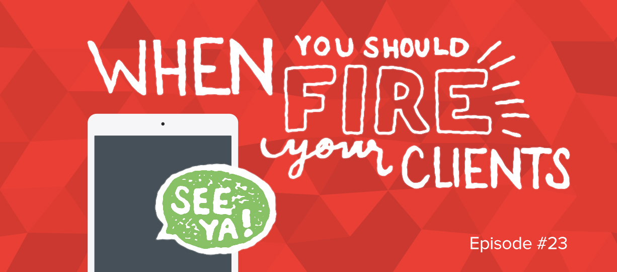 GB Ep 23: When You Should Fire Your Clients